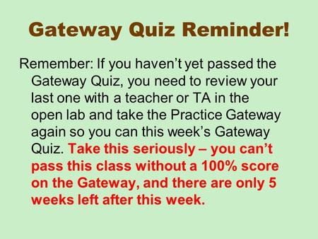 Gateway Quiz Reminder! Remember: If you haven't yet passed the Gateway Quiz, you need to review your last one with a teacher or TA in the open lab and.
