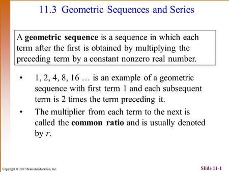 Copyright © 2007 Pearson Education, Inc. Slide 11-1 1, 2, 4, 8, 16 … is an example of a geometric sequence with first term 1 and each subsequent term is.
