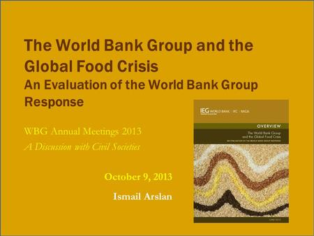 The World Bank Group and the Global Food Crisis An Evaluation of the World Bank Group Response WBG Annual Meetings 2013 A Discussion with Civil Societies.
