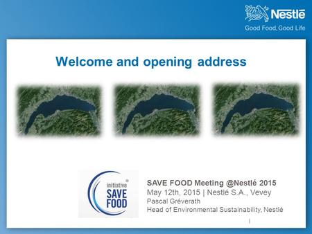 Welcome and opening address SAVE FOOD 2015 May 12th, 2015 | Nestlé S.A., Vevey Pascal Gréverath Head of Environmental Sustainability, Nestlé.