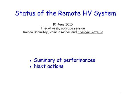 Status of the Remote HV System 10 June 2015 TileCal week, upgrade session Roméo Bonnefoy, Romain Madar and François Vazeille ● Summary of performances.