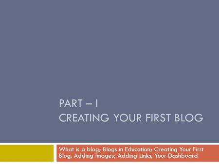 PART – I CREATING YOUR FIRST BLOG What is a blog; Blogs in Education; Creating Your First Blog, Adding Images; Adding Links, Your Dashboard.