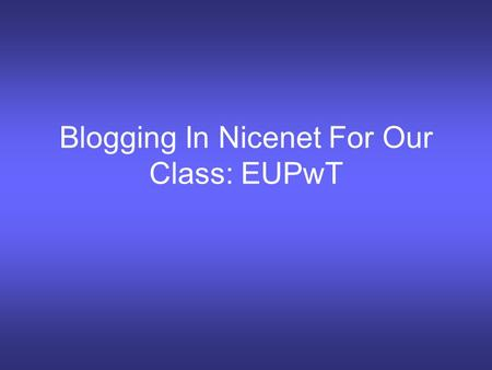 Blogging In Nicenet For Our Class: EUPwT. Welcome to our ICA place: Nicenet Click here to join our blog for EUPwt.