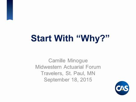 "Start With ""Why?"" Camille Minogue Midwestern Actuarial Forum Travelers, St. Paul, MN September 18, 2015."