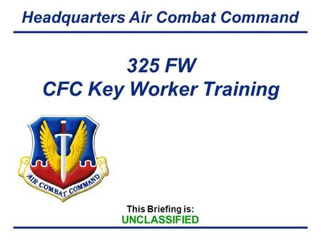 This Briefing is: UNCLASSIFIED Headquarters Air Combat Command 325 FW CFC Key Worker Training.