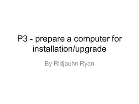 P3 - prepare a computer for installation/upgrade By Ridjauhn Ryan.