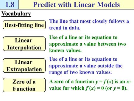 Vocabulary The line that most closely follows a trend in data. Best-fitting line 1.8Predict with Linear Models Use of a line or its equation to approximate.