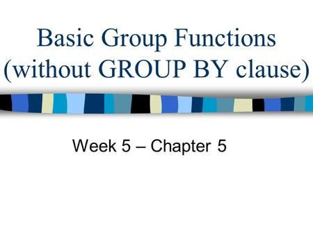 Basic Group Functions (without GROUP BY clause) Week 5 – Chapter 5.