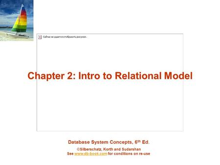 Database System Concepts, 6 th Ed. ©Silberschatz, Korth and Sudarshan See www.db-book.com for conditions on re-usewww.db-book.com Chapter 2: Intro to Relational.