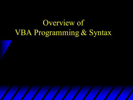 Overview of VBA Programming & Syntax. Programming With Objects u Objects –Properties: attributes or characteristics of an object (e.g., font size, color,