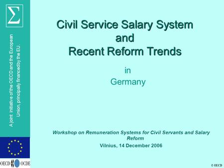 © OECD A joint initiative of the OECD and the European Union, principally financed by the EU. Civil Service Salary System and Recent Reform Trends in Germany.