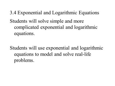 3.4 Exponential and Logarithmic Equations Students will solve simple and more complicated exponential and logarithmic equations. Students will use exponential.