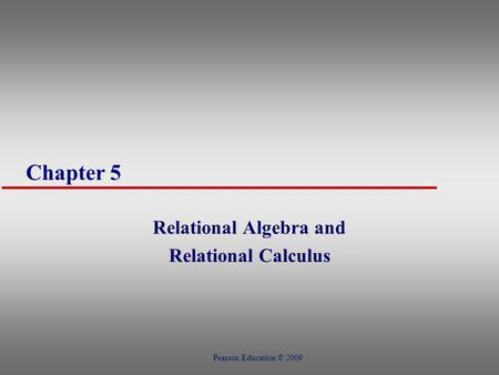 Chapter 5 Relational Algebra and Relational Calculus Pearson Education © 2009.
