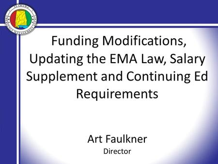 Funding Modifications, Updating the EMA Law, Salary Supplement and Continuing Ed Requirements Art Faulkner Director.