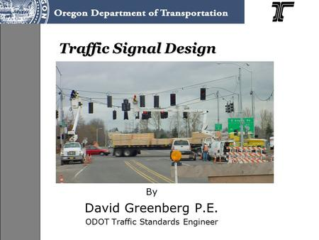 Traffic Signal Design By David Greenberg P.E. ODOT Traffic Standards Engineer.