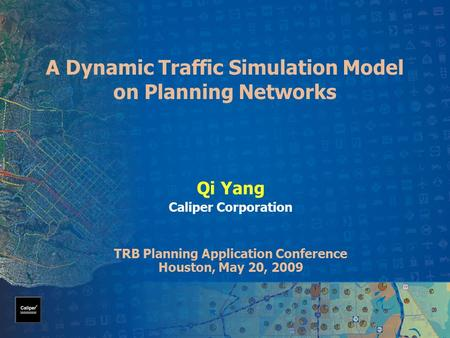 A Dynamic Traffic Simulation Model on Planning Networks Qi Yang Caliper Corporation TRB Planning Application Conference Houston, May 20, 2009.