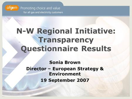 N-W Regional Initiative: Transparency Questionnaire Results Sonia Brown Director – European Strategy & Environment 19 September 2007.
