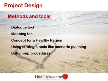Project Design Oktober 2007 Methods and tools Dialogue tool Mapping tool Concept for a Healthy Region Using strategic tools like scenario planning Buttom-up.