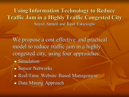 Using Information Technology to Reduce Traffic Jam in a Highly Traffic Congested City Sayed Ahmed and Rasit Eskicioglu We propose a cost effective and.