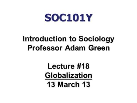 SOC101Y Introduction to Sociology Professor Adam Green Lecture #18 Globalization 13 March 13.