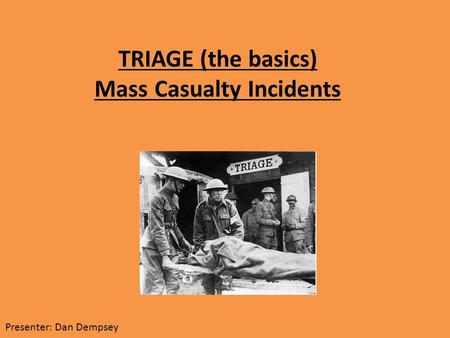 TRIAGE (the basics) Mass Casualty Incidents Presenter: Dan Dempsey.