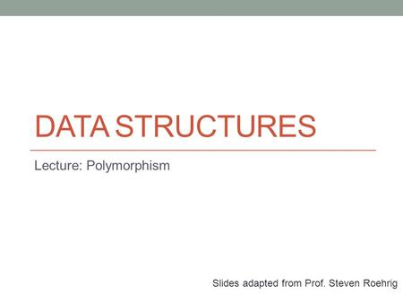 DATA STRUCTURES Lecture: Polymorphism Slides adapted from Prof. Steven Roehrig.