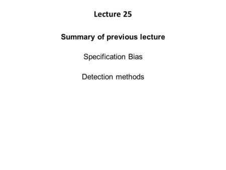 Lecture 25 Summary of previous lecture Specification Bias Detection methods.