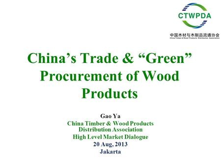"China's Trade & ""Green"" Procurement of Wood Products Gao Ya China Timber & Wood Products Distribution Association High Level Market Dialogue 20 Aug, 2013."