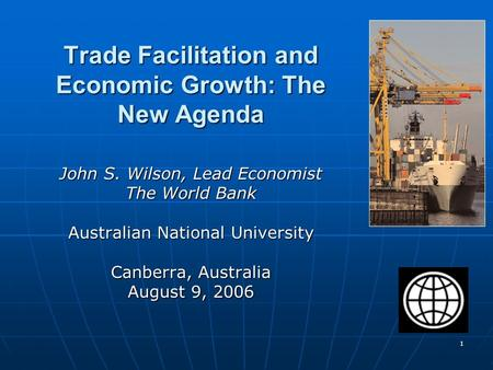 1 Trade Facilitation and Economic Growth: The New Agenda John S. Wilson, Lead Economist The World Bank Australian National University Canberra, Australia.