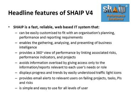Headline features of SHAIP V4 SHAIP is a fast, reliable, web based IT system that: – can be easily customised to fit with an organisation's planning, performance.