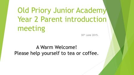 Old Priory Junior Academy Year 2 Parent introduction meeting 30 th June 2015. A Warm Welcome! Please help yourself to tea or coffee.