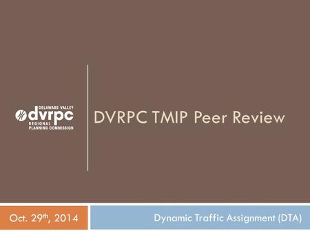 DVRPC TMIP Peer Review Dynamic Traffic Assignment (DTA) Oct. 29 th, 2014.