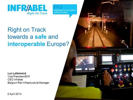 Right on Track towards a safe and interoperable Europe? 2 April 2014 Luc Lallemand Vice President EIM CEO Infrabel Belgium Rail Infrastructure Manager.