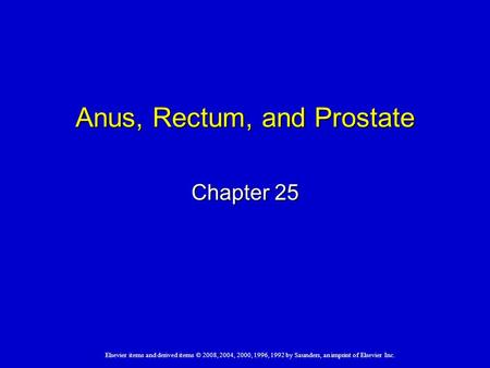 Elsevier items and derived items © 2008, 2004, 2000, 1996, 1992 by Saunders, an imprint of Elsevier Inc. Anus, Rectum, and Prostate Chapter 25.