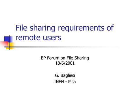 File sharing requirements of remote users G. Bagliesi INFN - Pisa EP Forum on File Sharing 18/6/2001.