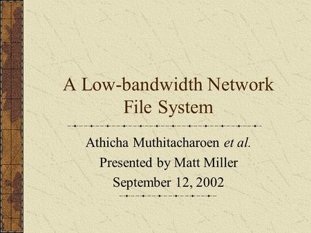 A Low-bandwidth Network File System Athicha Muthitacharoen et al. Presented by Matt Miller September 12, 2002.