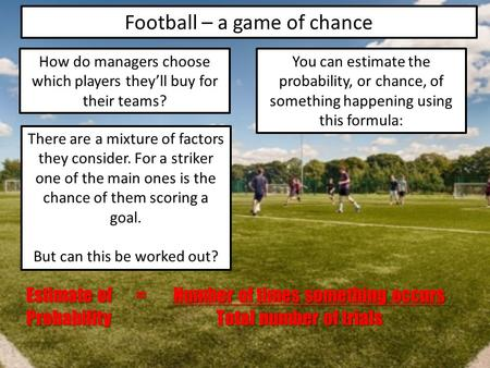 Football – a game of chance How do managers choose which players they'll buy for their teams? There are a mixture of factors they consider. For a striker.