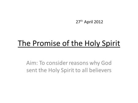 The Promise of the Holy Spirit Aim: To consider reasons why God sent the Holy Spirit to all believers 27 th April 2012.
