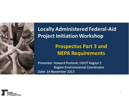 Locally Administered Federal-Aid Project Initiation Workshop Prospectus Part 3 and NEPA Requirements Presenter: Howard Postovit; ODOT Region 5 Region Environmental.