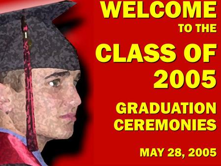 WELCOME TO THE CLASS OF 2005 GRADUATION CEREMONIES MAY 28, 2005.