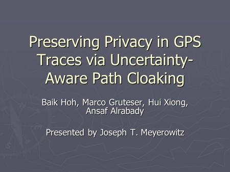 Preserving Privacy in GPS Traces via Uncertainty- Aware Path Cloaking Baik Hoh, Marco Gruteser, Hui Xiong, Ansaf Alrabady Presented by Joseph T. Meyerowitz.