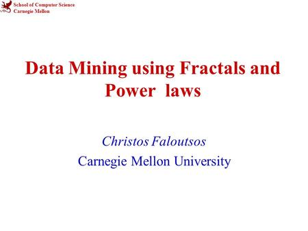 School of Computer Science Carnegie Mellon Data Mining using Fractals and Power laws Christos Faloutsos Carnegie Mellon University.