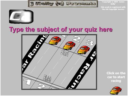 Type the subject of your quiz here Click on the car to start racing 'Copyright © 2004 James Kelly' This work is registered with The UK Copyright Service.