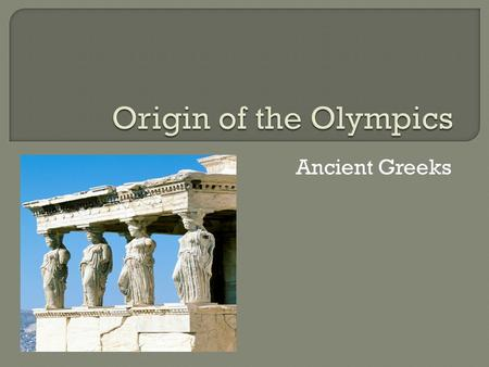 Ancient Greeks. Once every four years, men from all over Greece came to compete in a great athletic festival in Elis, in western Greece (The men wouldn't.