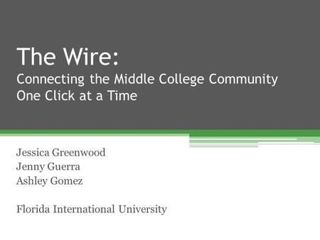 The Wire: Connecting the Middle College Community One Click at a Time Jessica Greenwood Jenny Guerra Ashley Gomez Florida International University.
