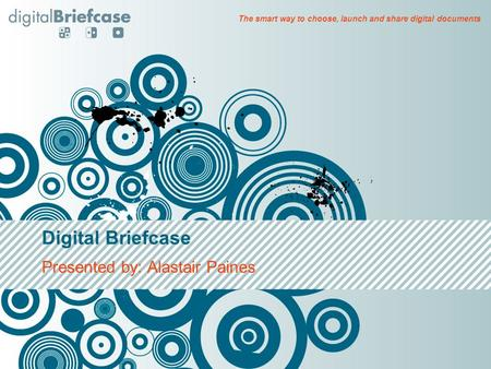 Digital Briefcase Presented by: Alastair Paines The smart way to choose, launch and share digital documents.
