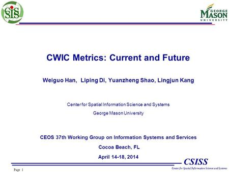 Page 1 CSISS Center for Spatial Information Science and Systems CWIC Metrics: Current and Future Weiguo Han, Liping Di, Yuanzheng Shao, Lingjun Kang Center.