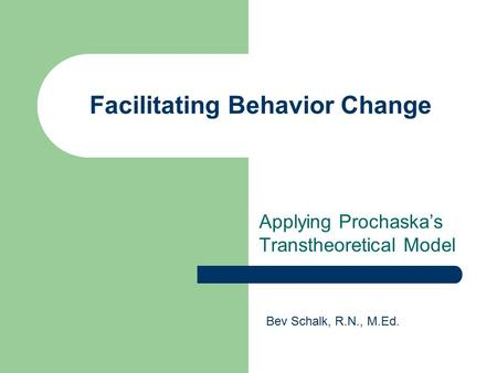 Facilitating Behavior Change Applying Prochaska's Transtheoretical Model Bev Schalk, R.N., M.Ed.