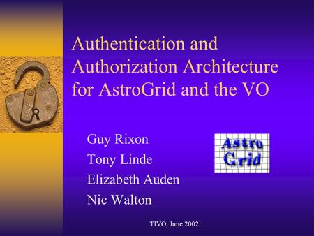 Authentication and Authorization Architecture for AstroGrid and the VO Guy Rixon Tony Linde Elizabeth Auden Nic Walton TIVO, June 2002.