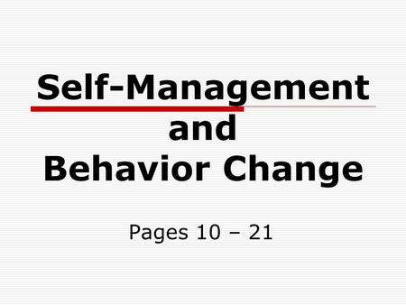 Self-Management and Behavior Change Pages 10 – 21.